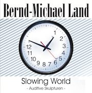 Bernd-Michael Land: Slowing World – Auditive Skulpturen
